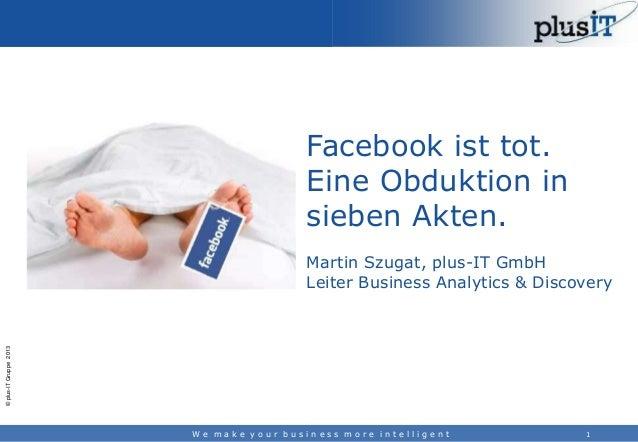 Facebook ist tot. Eine Obduktion in sieben Akten.  © plus-IT Gruppe 2013  Martin Szugat, plus-IT GmbH Leiter Business Anal...