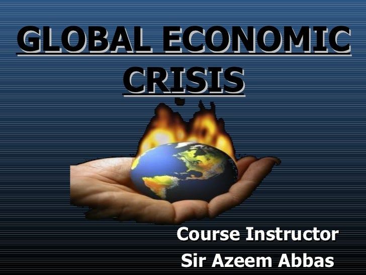 GLOBAL ECONOMIC CRISIS <ul><li>Course Instructor </li></ul><ul><li>Sir Azeem Abbas </li></ul>
