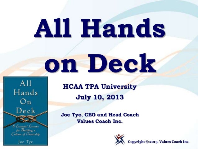 All Hands on Deck HCAA TPA University July 10, 2013 Joe Tye, CEO and Head Coach Values Coach Inc. Copyright © 2013, Values...