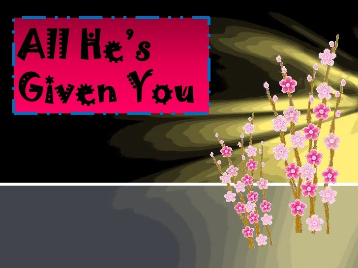 All he's given you