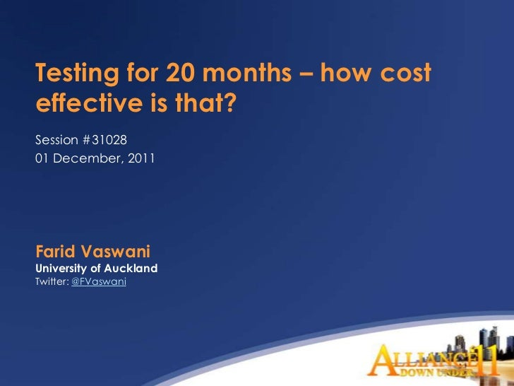 Testing for 20 months – how costeffective is that?Session #3102801 December, 2011Farid VaswaniUniversity of AucklandTwitte...