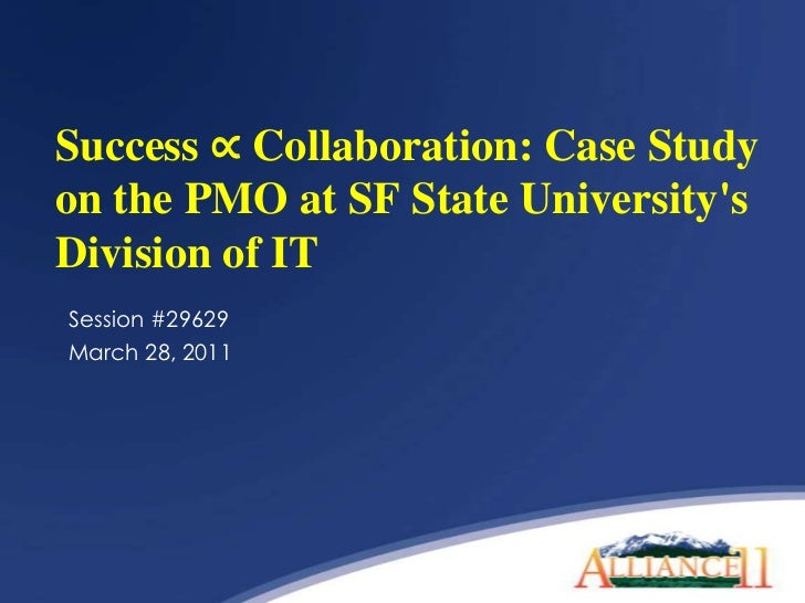 Success ∝ Collaboration: Case Study on the PMO at SF State University's Division of IT<br />Session #29629<br />March 28, ...
