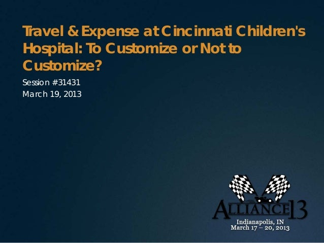 Travel & Expense at Cincinnati ChildrensHospital: To Customize or Not toCustomize?Session #31431March 19, 2013