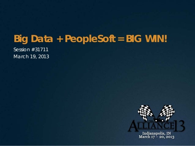 Big Data + PeopleSoft = BIG WIN!Session #31711March 19, 2013