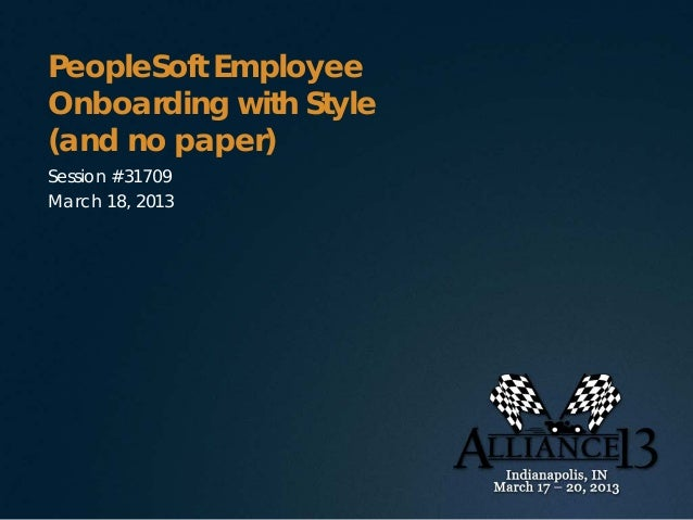 PeopleSoft EmployeeOnboarding with Style(and no paper)Session #31709March 18, 2013