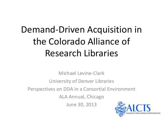Demand-Driven Acquisition in the Colorado Alliance of Research Libraries Michael Levine-Clark University of Denver Librari...
