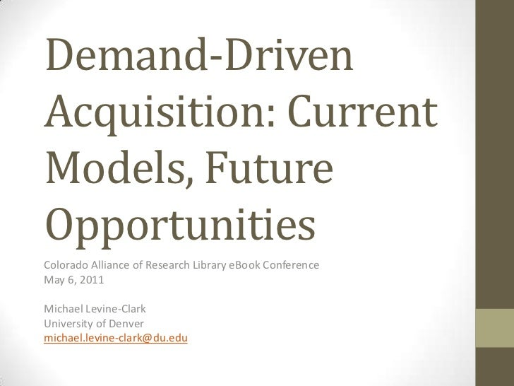 Demand-Driven Acquisition: Current Models, Future Opportunities<br />Colorado Alliance of Research Library eBook Conferenc...
