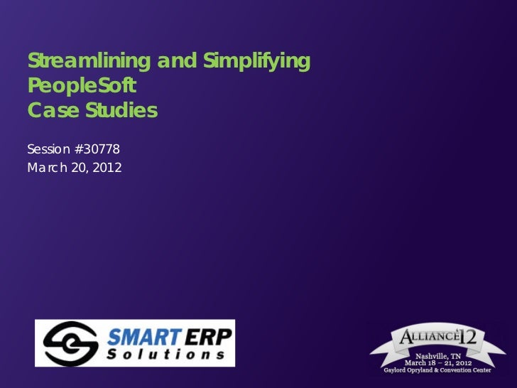 Streamlining and SimplifyingPeopleSoftCase StudiesSession #30778March 20, 2012