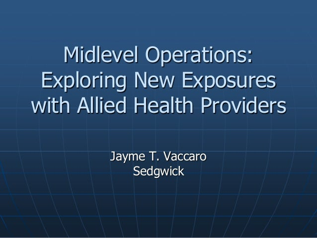 Midlevel Operations: Exploring New Exposures with Allied Health Providers Jayme T. Vaccaro Sedgwick