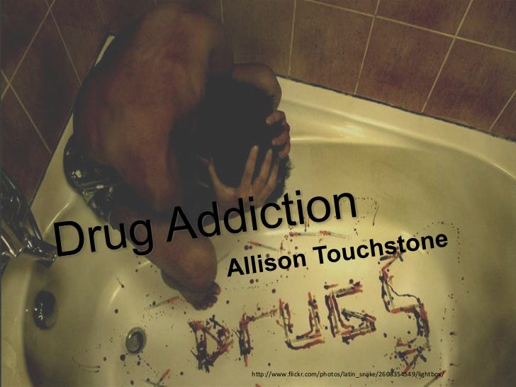 Drug Addiction<br />Allison Touchstone<br />http://www.flickr.com/photos/latin_snake/2608354549/lightbox/<br />