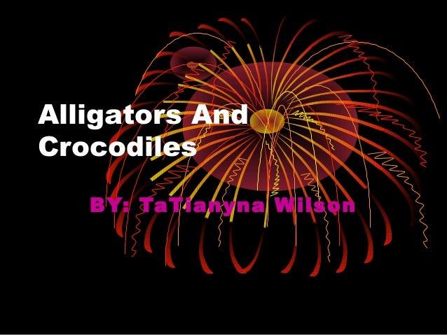 Alligators AndCrocodiles   BY: TaTianyna W ilson