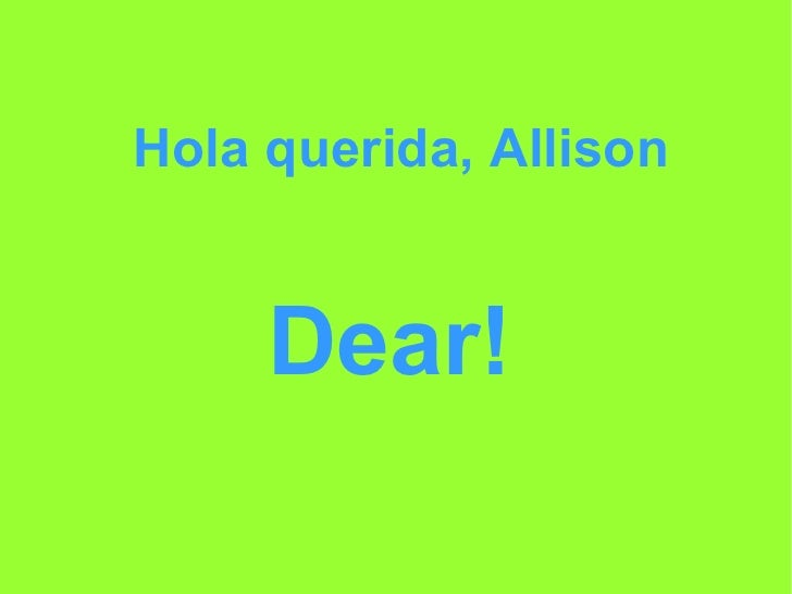 Hola querida, Allison Dear!