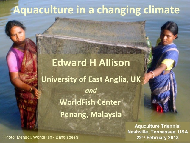 Aquaculture in a changing climate                        Edward H Allison                  University of East Anglia, UK  ...