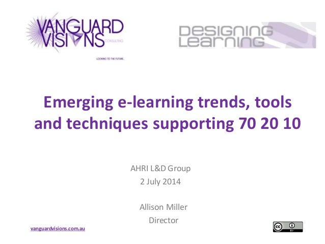 vanguardvisions.com.au Emerging e-learning trends, tools and techniques supporting 70 20 10 AHRI L&D Group 2 July 2014 All...