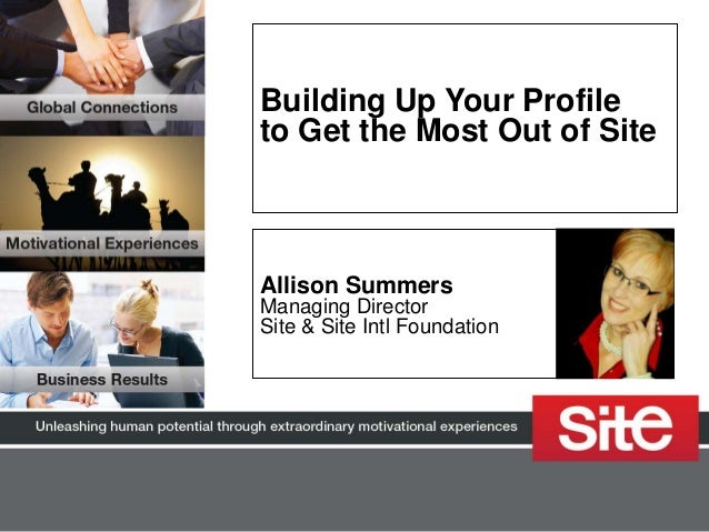 Building Up Your Profileto Get the Most Out of SiteAllison SummersManaging DirectorSite & Site Intl Foundation