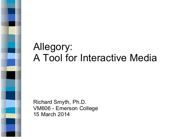Allegory: A Tool for Interactive Media Richard Smyth, Ph.D. VM606 - Emerson College 15 March 2014