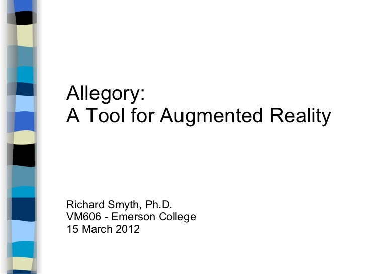 Allegory:A Tool for Augmented RealityRichard Smyth, Ph.D.VM606 - Emerson College15 March 2012