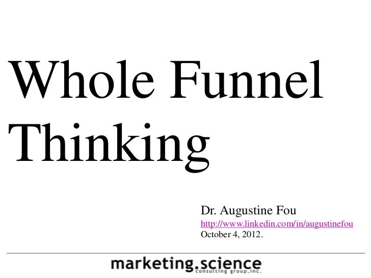 Whole FunnelThinking       Dr. Augustine Fou       http://www.linkedin.com/in/augustinefou       October 4, 2012.