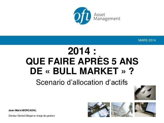 Scenario d'allocation d'actifs 2014 : QUE FAIRE APRÈS 5 ANS DE « BULL MARKET » ? MARS 2014 Jean-Marie MERCADAL Directeur G...