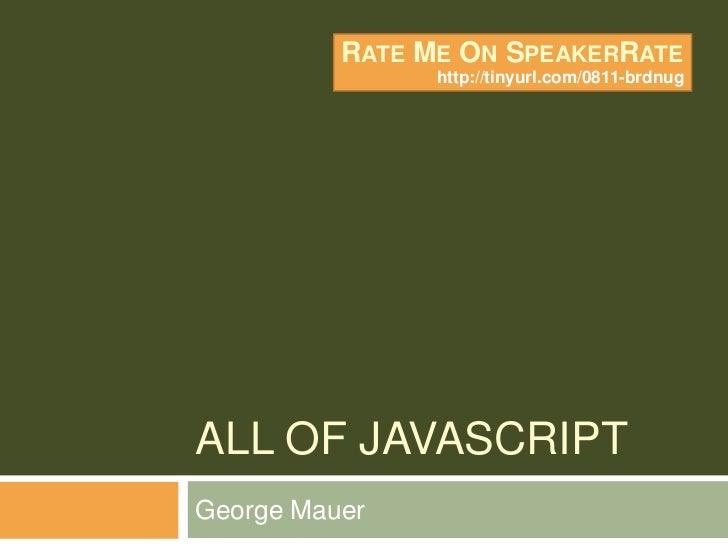 All of Javascript<br />George Mauer<br />Rate Me On SpeakerRate<br />http://tinyurl.com/0811-brdnug<br />