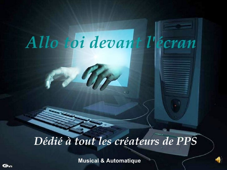 Allo toi devant l'écran   Dédié à tout les créateurs de PPS   Musical & Automatique