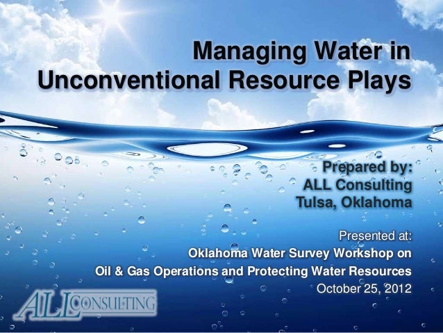 Managing Water in Unconventional Resource Plays Presented at: Oklahoma Water Survey Workshop on Oil & Gas Operations and P...