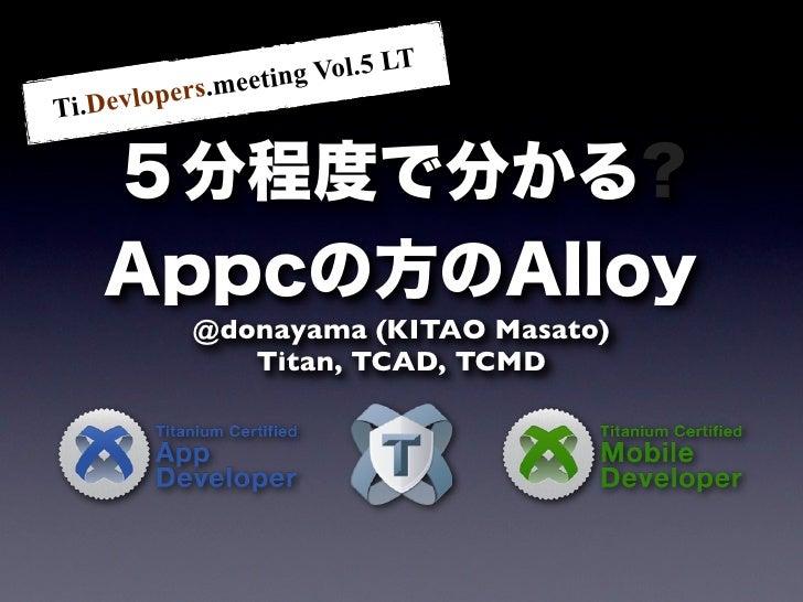 eting Vol.5 LT          ers.meTi.Devlop    5分程度で分かる?    Appcの方のAlloy           @donayama (KITAO Masato)              Titan...