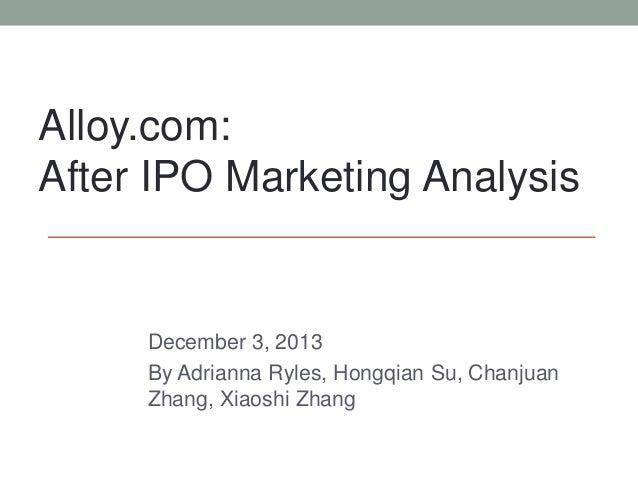December 3, 2013 By Adrianna Ryles, Hongqian Su, Chanjuan Zhang, Xiaoshi Zhang Alloy.com: After IPO Marketing Analysis