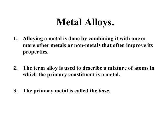 Metal Alloys. 1. Alloying a metal is done by combining it with one or more other metals or non-metals that often improve i...