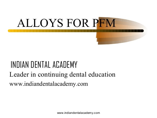 Alloys for pfm crown &bridg /certified fixed orthodontic courses by Indian dental academy