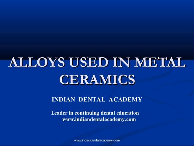 ALLOYS USED IN METALALLOYS USED IN METAL CERAMICSCERAMICS INDIAN DENTAL ACADEMY Leader in continuing dental education www....