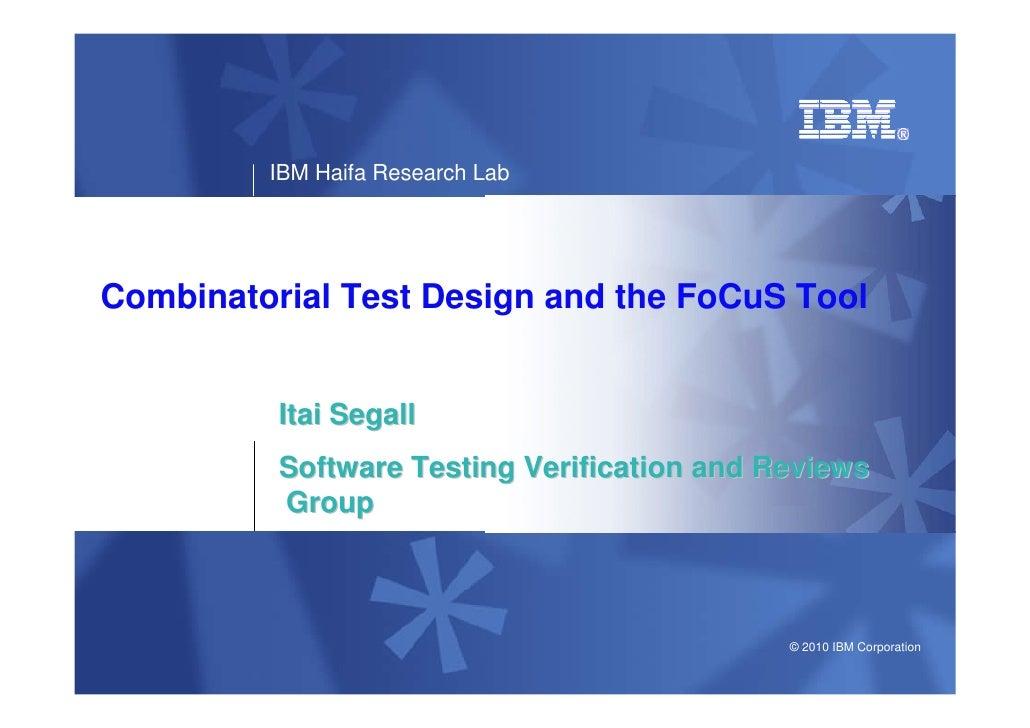 IBM Haifa Research LabCombinatorial Test Design and the FoCuS Tool          Itai Segall          Software Testing Verifica...