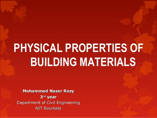 PHYSICAL PROPERTIES OF BUILDING MATERIALS Mohammad Naser Rozy 3rd year Department of Civil Engineering NIT Rourkela