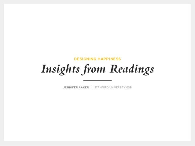 Insights from Readings JENNIFER AAKER | STANFORD UNIVERSITY GSB DESIGNING HAPPINESS