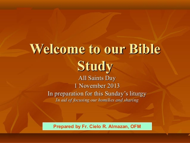 Welcome to our Bible Study All Saints Day 1 November 2013 In preparation for this Sunday's liturgy In aid of focusing our ...