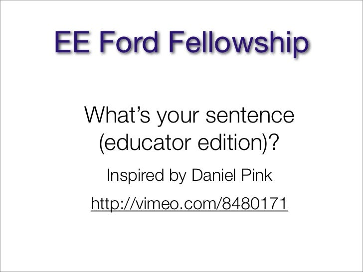 EE Ford Fellowship  What's your sentence   (educator edition)?    Inspired by Daniel Pink  http://vimeo.com/8480171