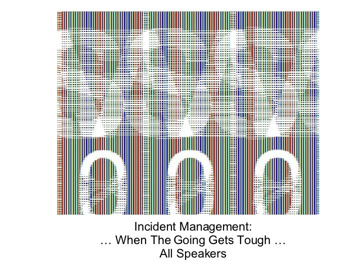 Incident Management: … When The Going Gets Tough … All Speakers