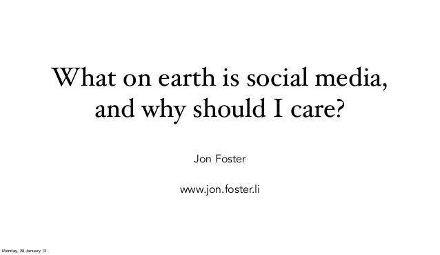 What on earth is social media,                          and why should I care?                                     Jon Fos...