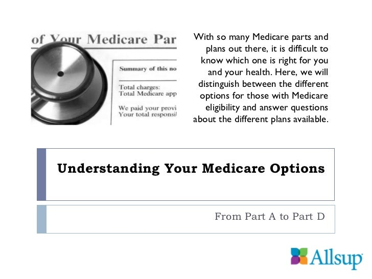 Understanding Your Medicare Options From Part A to Part D With so many Medicare parts and  plans out there, it is difficul...