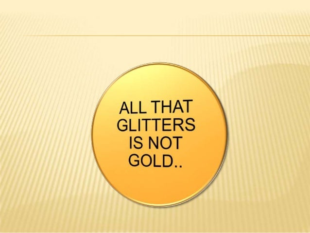 all that glitters r not gold 'all that glitters is not gold' is a popular saying warning against falsehood this proverb means that not all things that seem appealing are actually good for us.
