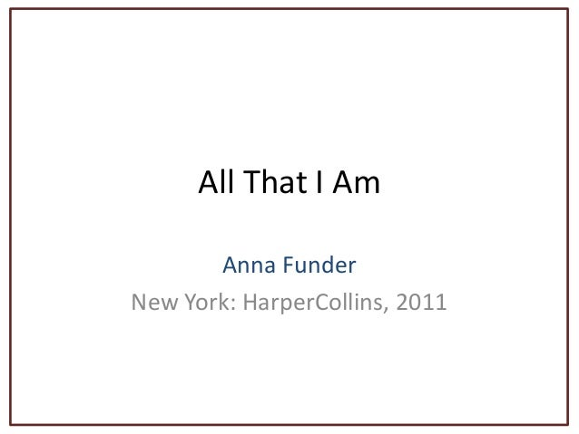 All That I Am Anna Funder New York: HarperCollins, 2011