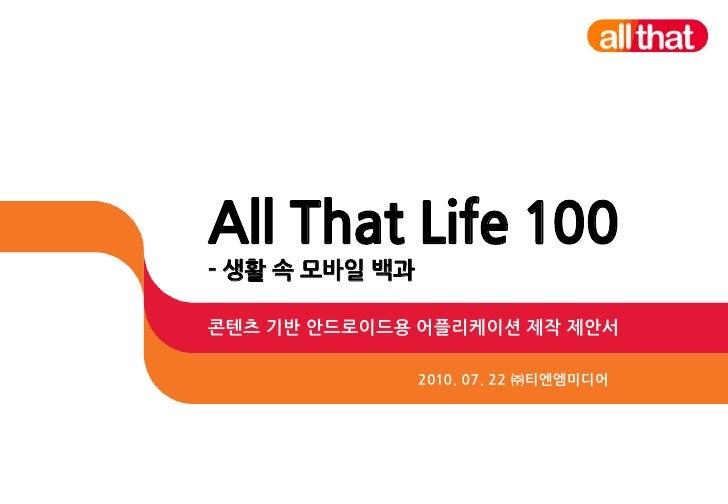 All That Life 100 - 생활 속 모바일 백과  콘텐츠 기반 안드로이드용 어플리케이션 제작 제안서                  2010. 07. 22 ㈜티엔엠미디어