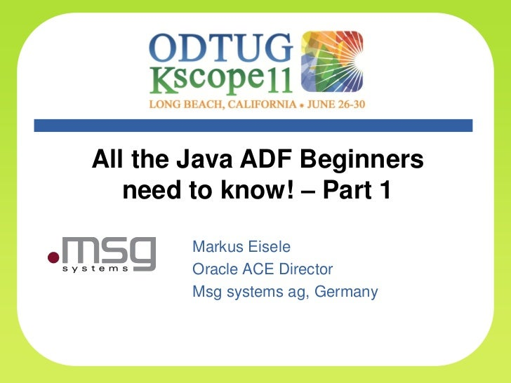 All the Java ADF Beginners       need to know! – Part 1              Markus Eisele              Oracle ACE Director       ...