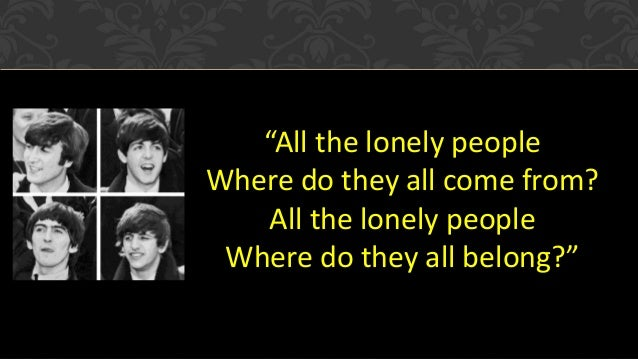 """""""All the lonely people Where do they all come from? All the lonely people Where do they all belong?"""""""