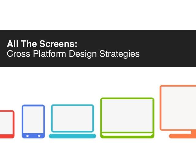 All The Screens:Cross Platform Design Strategies