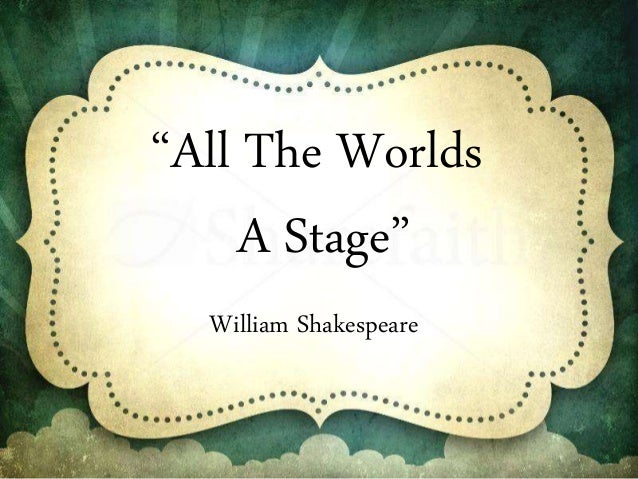 all the worlds a stage All the world's a stage [lee bennett hopkins, guy billout] on amazoncom free shipping on qualifying offers more than 400 years ago, english playwright william shakespeare wrote about the seven ages of man —the changing roles we play on the stage of life before taking our final curtain call this collection of 21.