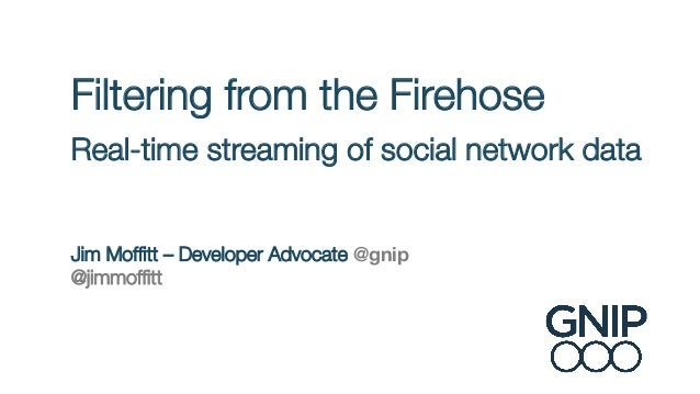 Filtering from the Firehose ! Real-time streaming of social network data!  ! !  Jim Moffitt – Developer Advocate @gnip @jim...