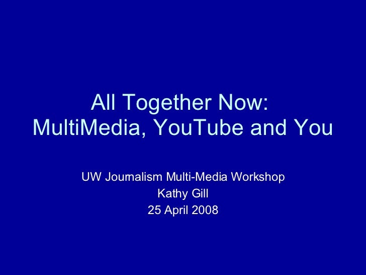 All Together Now:  MultiMedia, YouTube and You UW Journalism Multi-Media Workshop Kathy Gill 25 April 2008