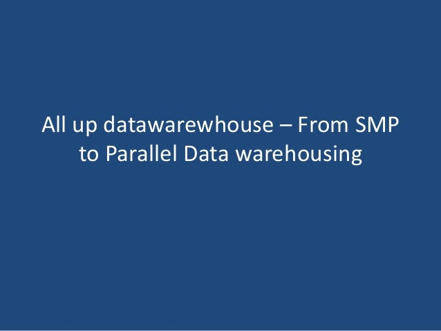 All up datawarewhouse – From SMP to Parallel Data warehousing