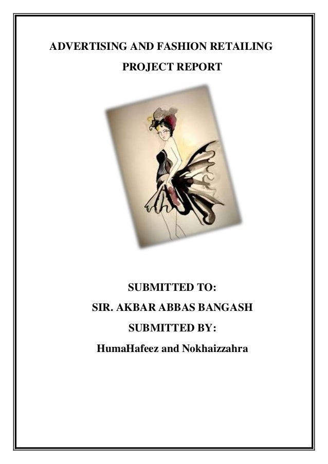 ADVERTISING AND FASHION RETAILING          PROJECT REPORT           SUBMITTED TO:      SIR. AKBAR ABBAS BANGASH           ...